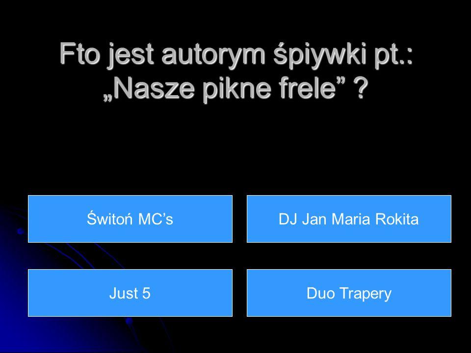 Fto jest autorym śpiywki pt.: Nasze pikne frele ? DJ Jan Maria RokitaŚwitoń MCs Just 5Duo Trapery