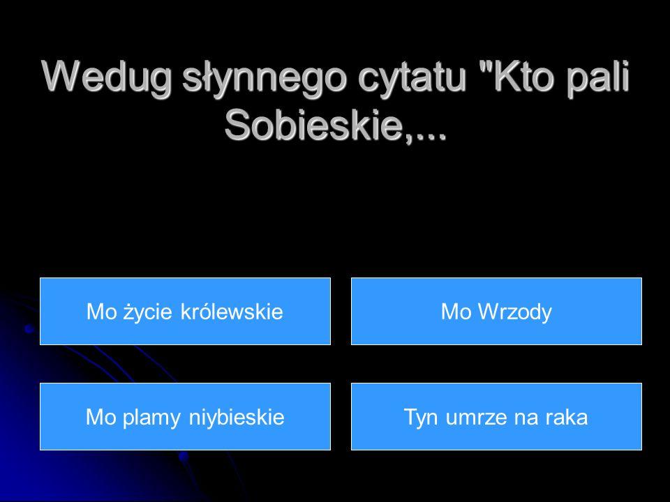 Wedug słynnego cytatu Kto pali Sobieskie,...