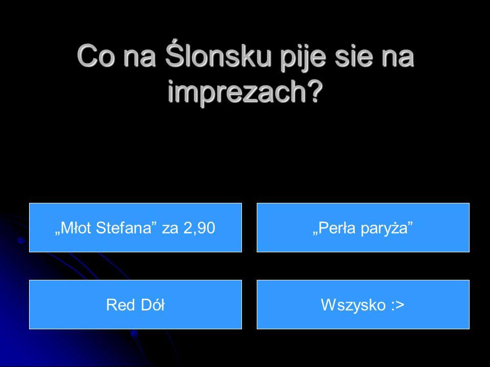 Co na Ślonsku pije sie na imprezach Wszysko :> Perła paryżaMłot Stefana za 2,90 Red Dół