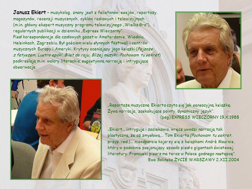 Janusz Ekiert – muzykolog, znany jest z felietonów, esejów, reportaży, magazynów, recenzji muzycznych, cyklów radiowych i telewizyjnych (m.in. główny
