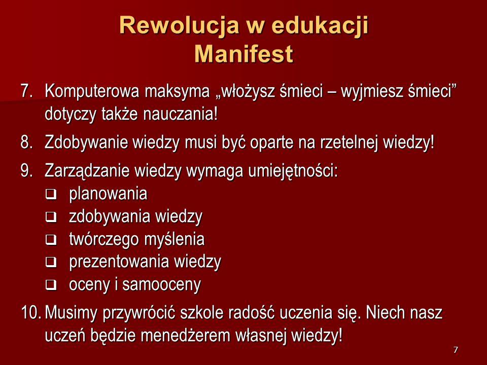 6 Rewolucja w edukacji Manifest 4.Szkoła nauczająca przekształca się w Szkołę zarządzającą wiedzą! 5.Mózg jest narzędziem uczenia się. Należy go trakt
