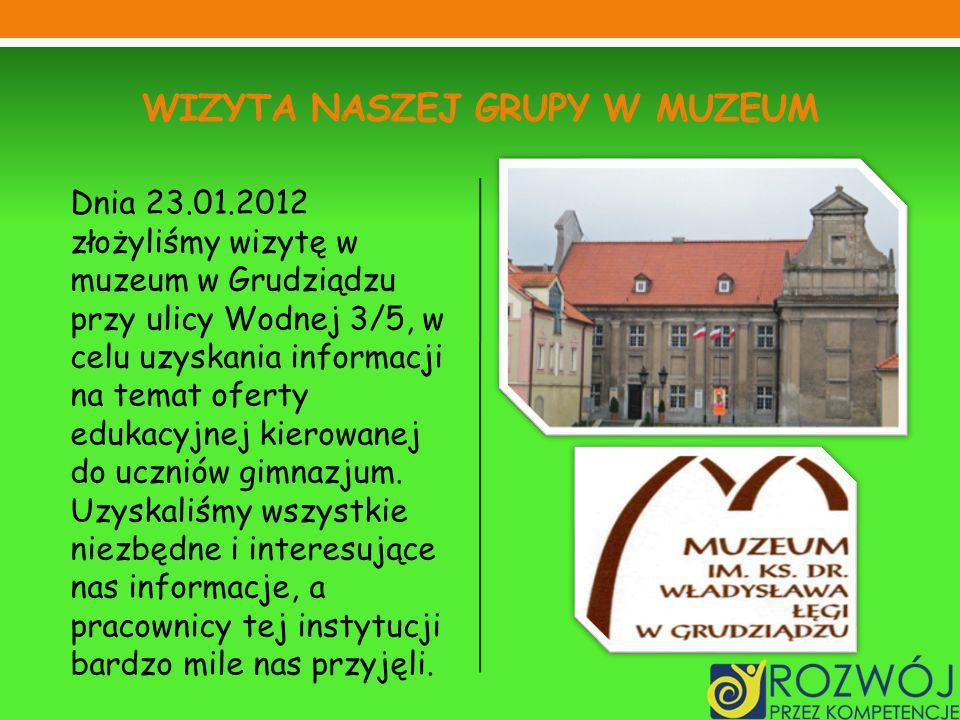 WIZYTA NASZEJ GRUPY W MUZEUM Dnia 23.01.2012 złożyliśmy wizytę w muzeum w Grudziądzu przy ulicy Wodnej 3/5, w celu uzyskania informacji na temat ofert