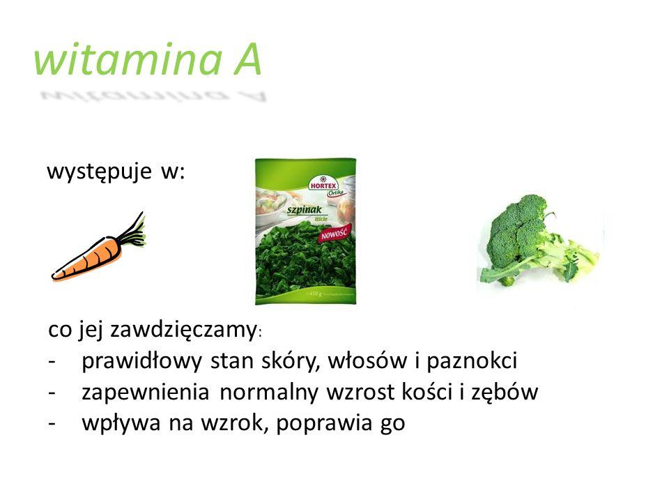 witamina A występuje w: co jej zawdzięczamy : -prawidłowy stan skóry, włosów i paznokci -zapewnienia normalny wzrost kości i zębów -wpływa na wzrok, p