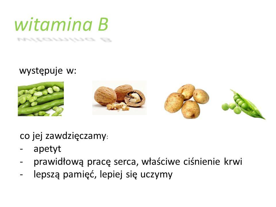 witamina B występuje w: co jej zawdzięczamy : -apetyt -prawidłową pracę serca, właściwe ciśnienie krwi -lepszą pamięć, lepiej się uczymy