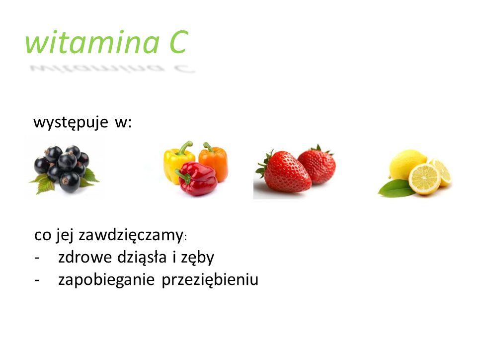 witamina C występuje w: co jej zawdzięczamy : -zdrowe dziąsła i zęby -zapobieganie przeziębieniu