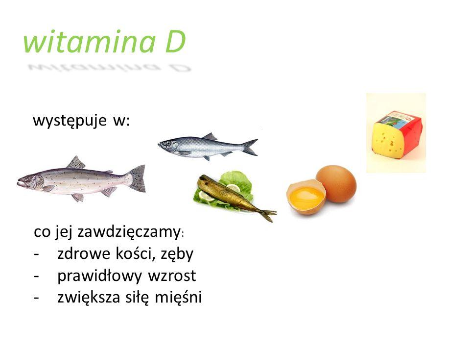 witamina D występuje w: co jej zawdzięczamy : -zdrowe kości, zęby -prawidłowy wzrost -zwiększa siłę mięśni