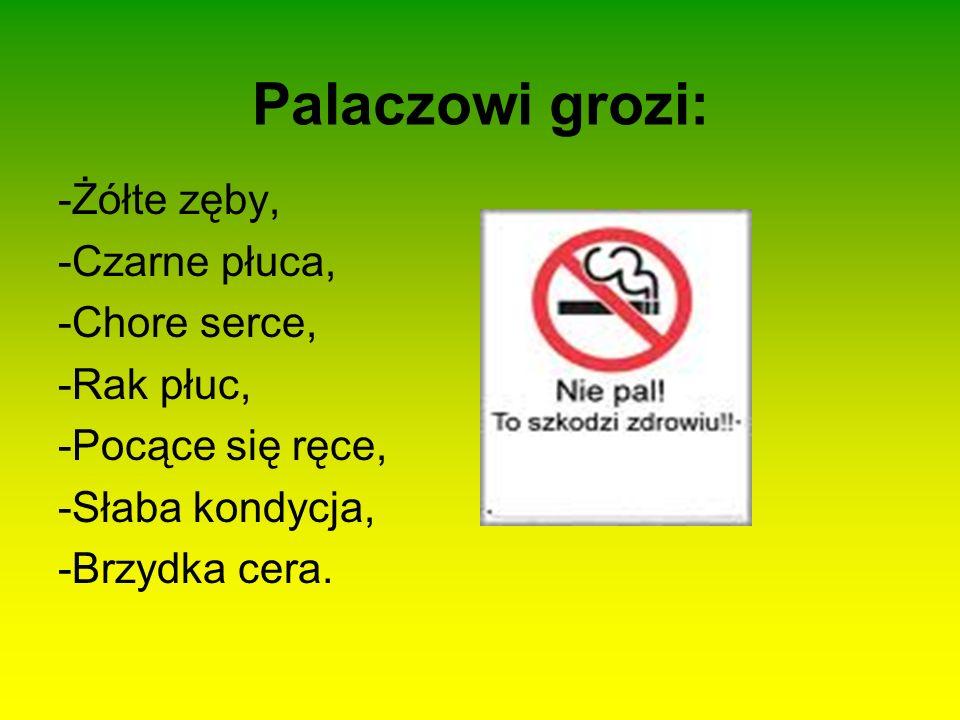 Palaczowi grozi: -Żółte zęby, -Czarne płuca, -Chore serce, -Rak płuc, -Pocące się ręce, -Słaba kondycja, -Brzydka cera.