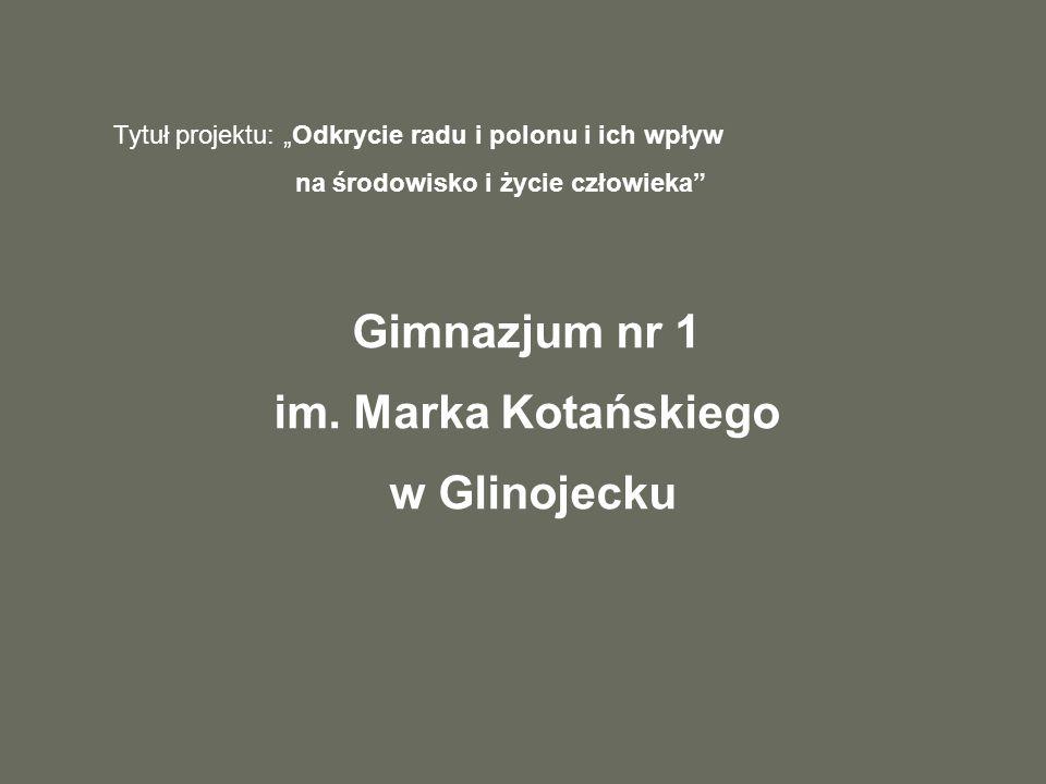 Tytuł projektu: Odkrycie radu i polonu i ich wpływ na środowisko i życie człowieka Gimnazjum nr 1 im.
