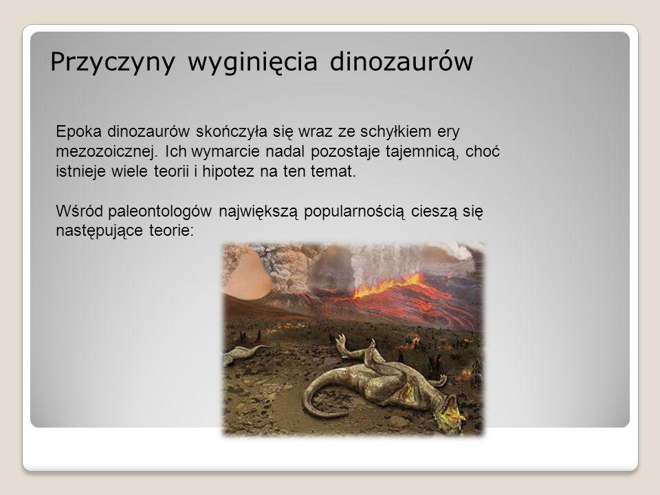 Przyczyny wyginięcia dinozaurów Epoka dinozaurów skończyła się wraz ze schyłkiem ery mezozoicznej. Ich wymarcie nadal pozostaje tajemnicą, choć istnie