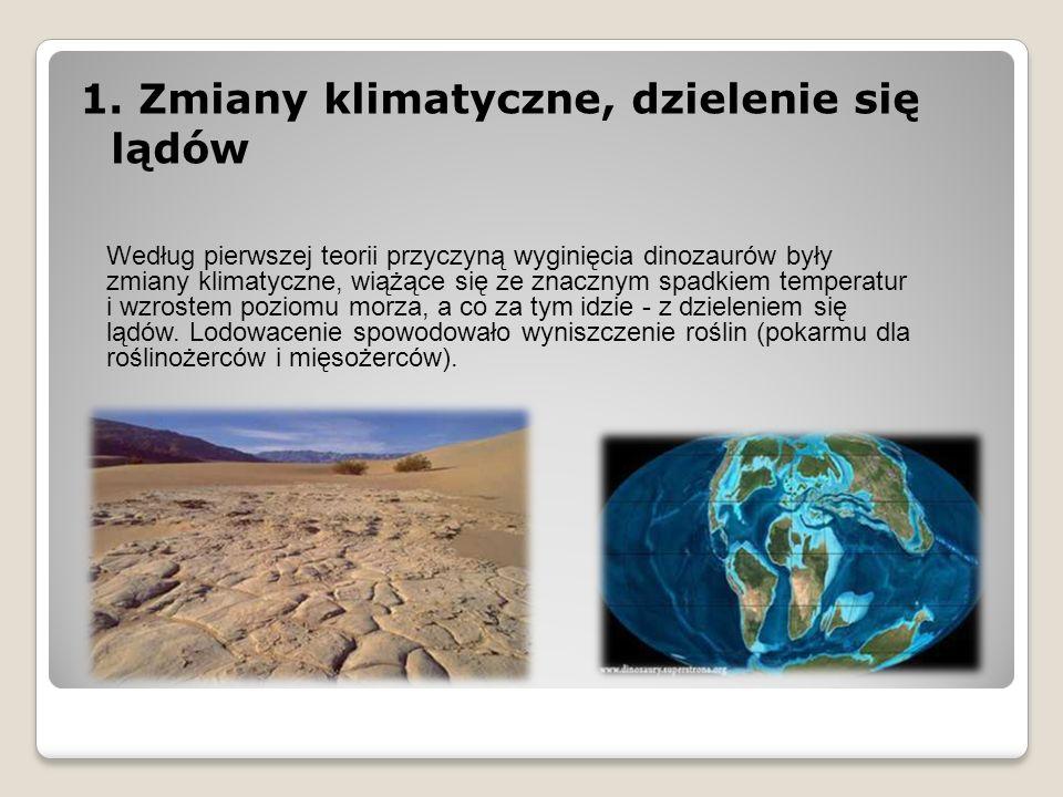 1. Zmiany klimatyczne, dzielenie się lądów Według pierwszej teorii przyczyną wyginięcia dinozaurów były zmiany klimatyczne, wiążące się ze znacznym sp