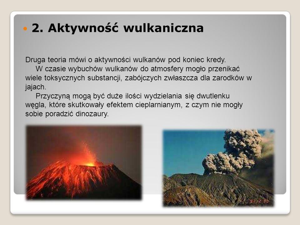 2. Aktywność wulkaniczna Druga teoria mówi o aktywności wulkanów pod koniec kredy. W czasie wybuchów wulkanów do atmosfery mogło przenikać wiele toksy