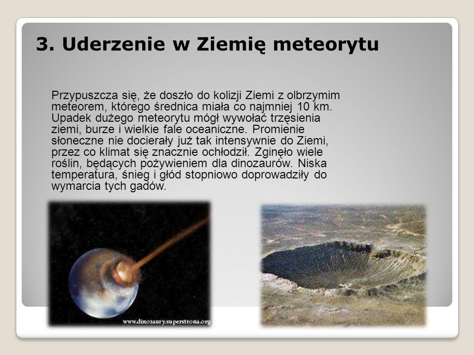 3. Uderzenie w Ziemię meteorytu Przypuszcza się, że doszło do kolizji Ziemi z olbrzymim meteorem, którego średnica miała co najmniej 10 km. Upadek duż