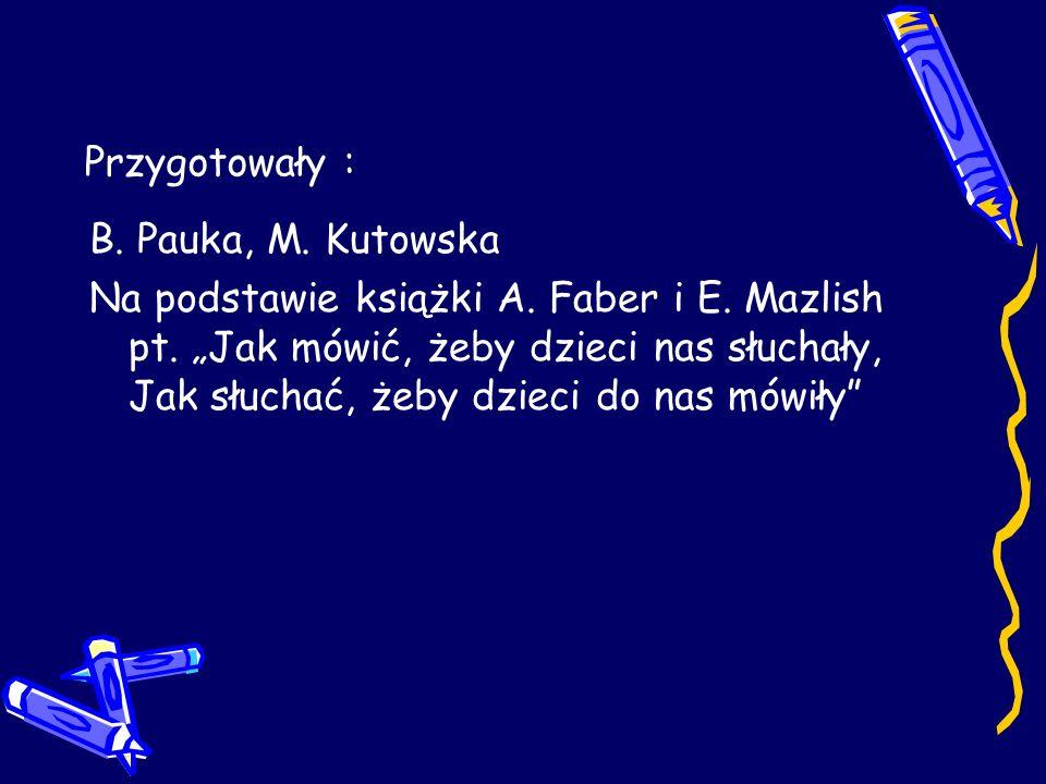 Przygotowały : B. Pauka, M. Kutowska Na podstawie książki A. Faber i E. Mazlish pt. Jak mówić, żeby dzieci nas słuchały, Jak słuchać, żeby dzieci do n