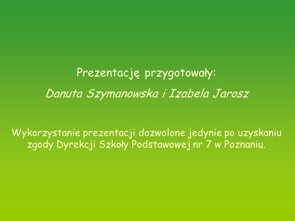 Prezentację przygotowały: Danuta Szymanowska i Izabela Jarosz Wykorzystanie prezentacji dozwolone jedynie po uzyskaniu zgody Dyrekcji Szkoły Podstawow