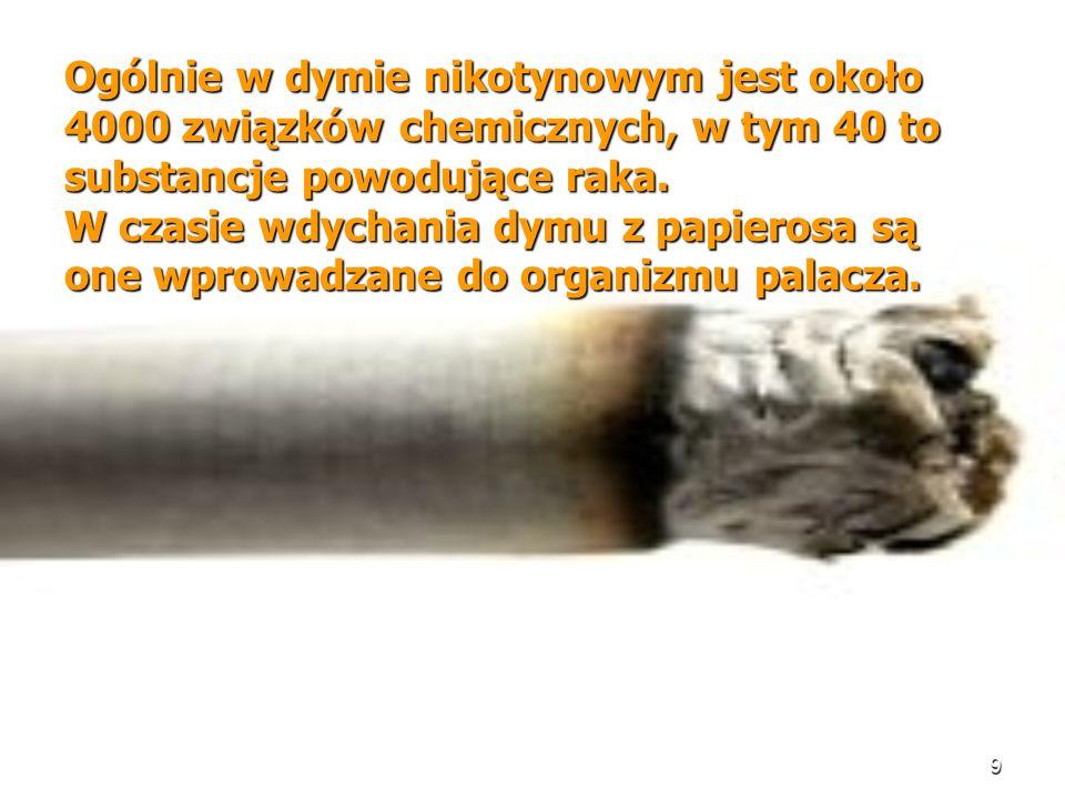 9 Ogólnie w dymie nikotynowym jest około 4000 związków chemicznych, w tym 40 to substancje powodujące raka. W czasie wdychania dymu z papierosa są one