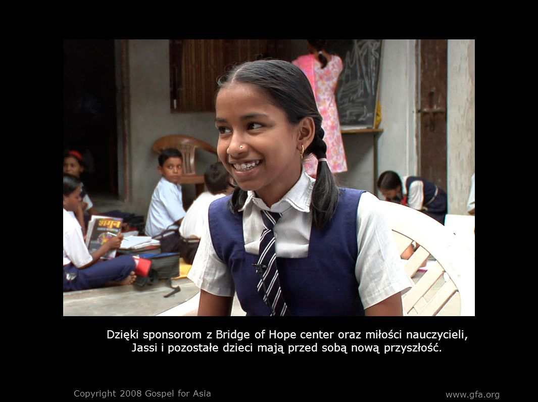 Dzięki sponsorom z Bridge of Hope center oraz miłości nauczycieli, Jassi i pozostałe dzieci mają przed sobą nową przyszłość. Copyright 2008 Gospel for