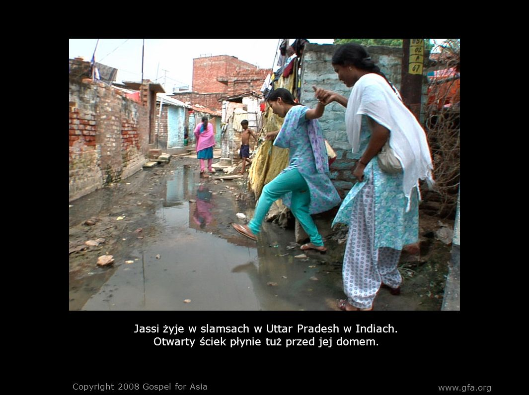 www.gfa.org Copyright 2008 Gospel for Asia Jassi żyje w slamsach w Uttar Pradesh w Indiach. Otwarty ściek płynie tuż przed jej domem.