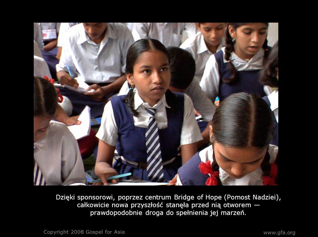 www.gfa.org Copyright 2008 Gospel for Asia Dzięki sponsorowi, poprzez centrum Bridge of Hope (Pomost Nadziei), całkowicie nowa przyszłość stanęła prze