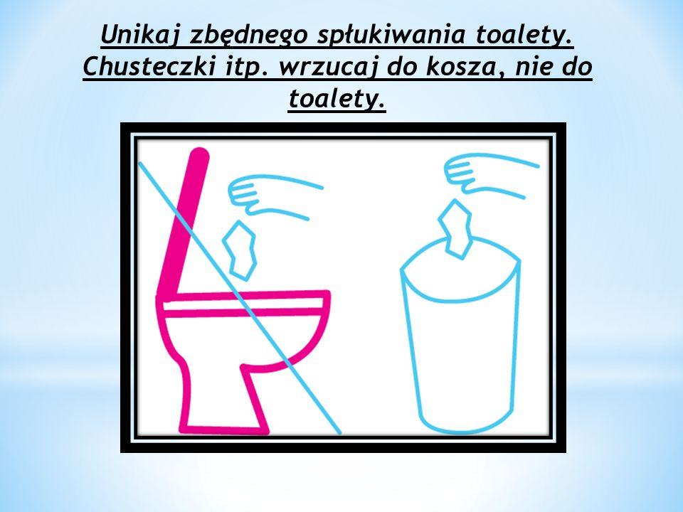 Unikaj zbędnego spłukiwania toalety. Chusteczki itp. wrzucaj do kosza, nie do toalety.
