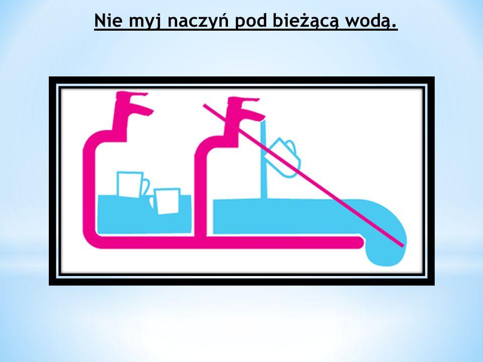 Nie myj naczyń pod bieżącą wodą.