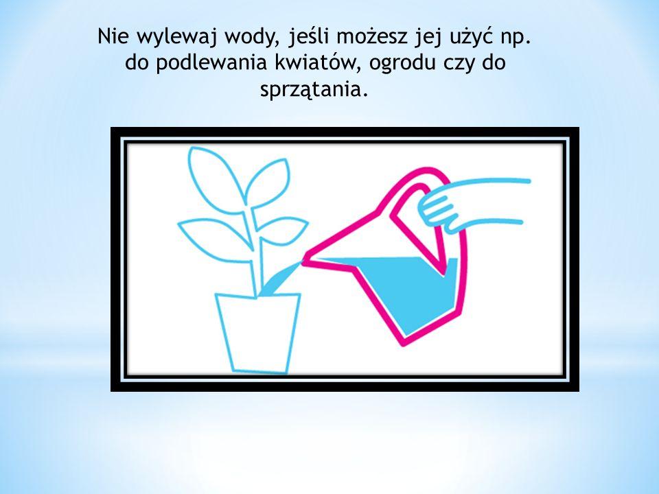 Nie wylewaj wody, jeśli możesz jej użyć np. do podlewania kwiatów, ogrodu czy do sprzątania.