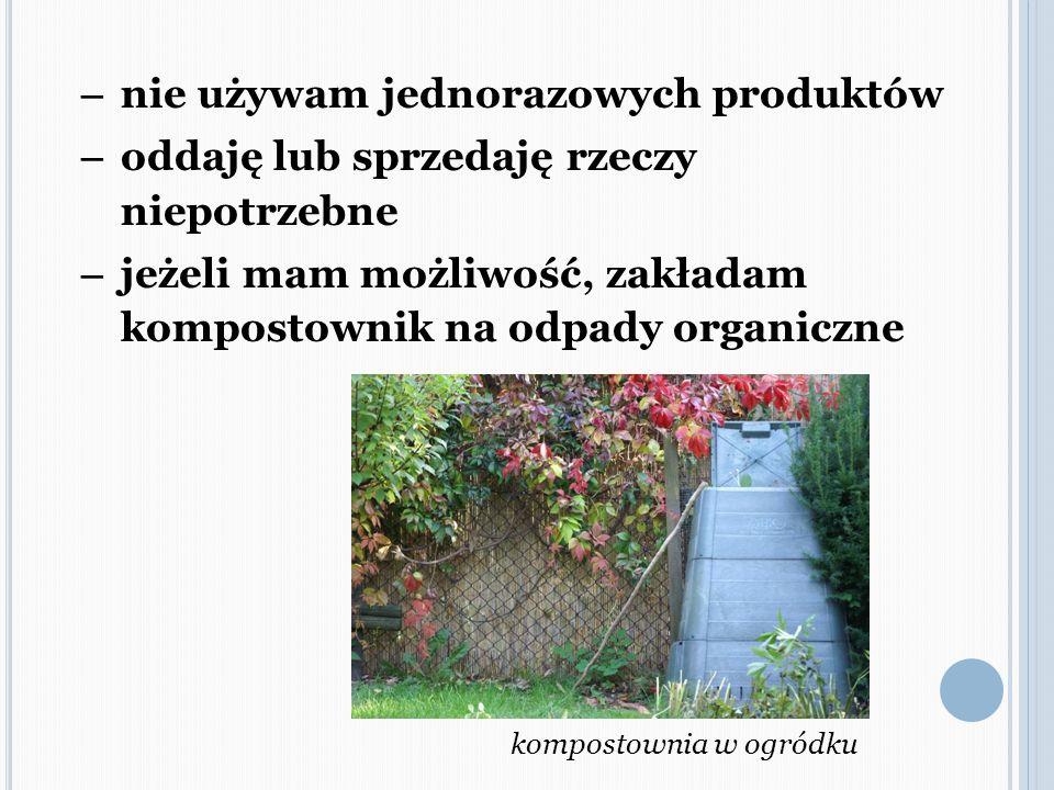 – nie używam jednorazowych produktów – oddaję lub sprzedaję rzeczy niepotrzebne – jeżeli mam możliwość, zakładam kompostownik na odpady organiczne kom
