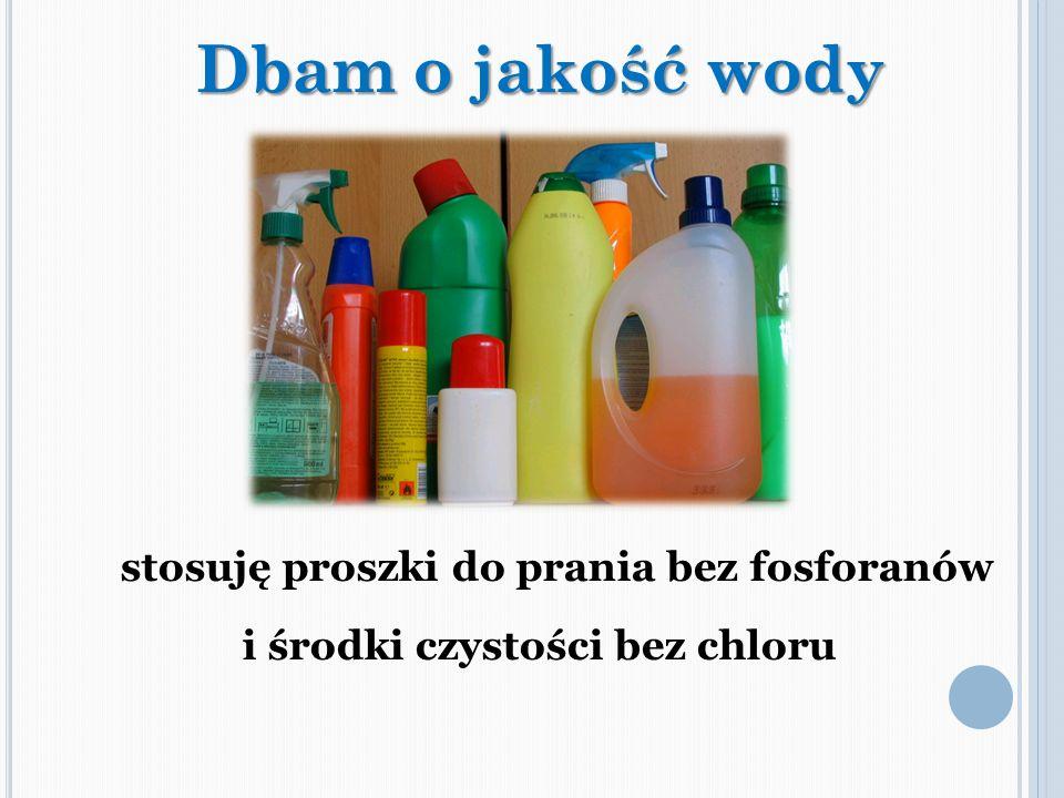 stosuję proszki do prania bez fosforanów i środki czystości bez chloru Dbam o jakość wody