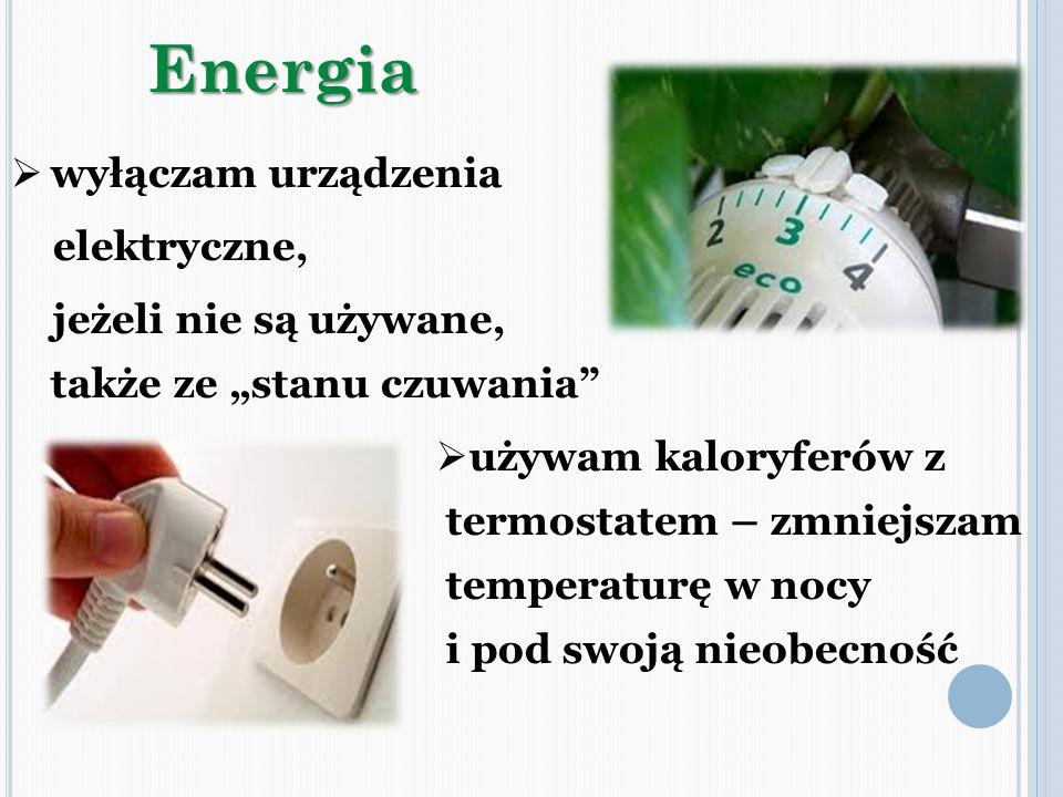 wyłączam urządzenia elektryczne, jeżeli nie są używane, także ze stanu czuwaniaEnergia używam kaloryferów z termostatem – zmniejszam temperaturę w noc