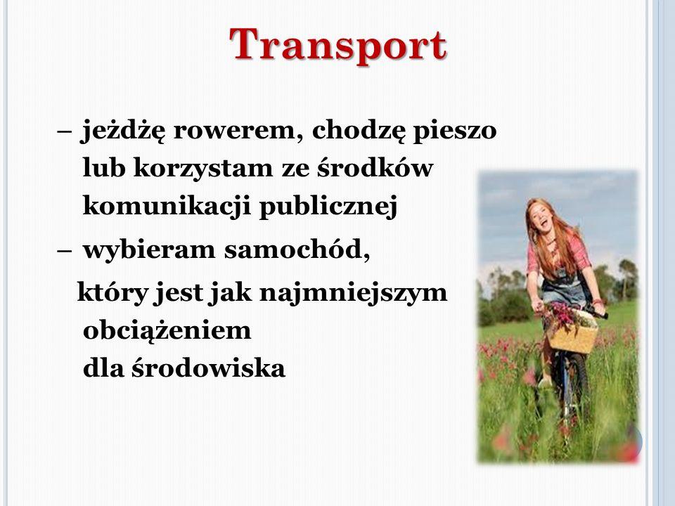 – jeżdżę rowerem, chodzę pieszo lub korzystam ze środków komunikacji publicznej – wybieram samochód, który jest jak najmniejszym obciążeniem dla środo