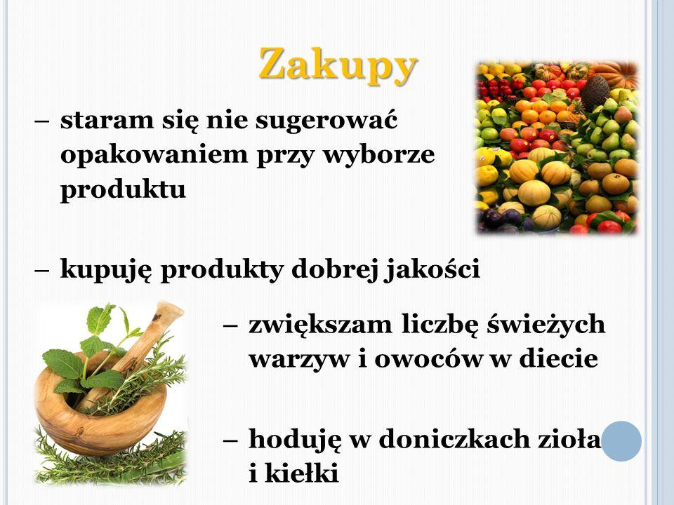 – zwiększam liczbę świeżych warzyw i owoców w diecie – hoduję w doniczkach zioła i kiełki Zakupy – staram się nie sugerować opakowaniem przy wyborze p