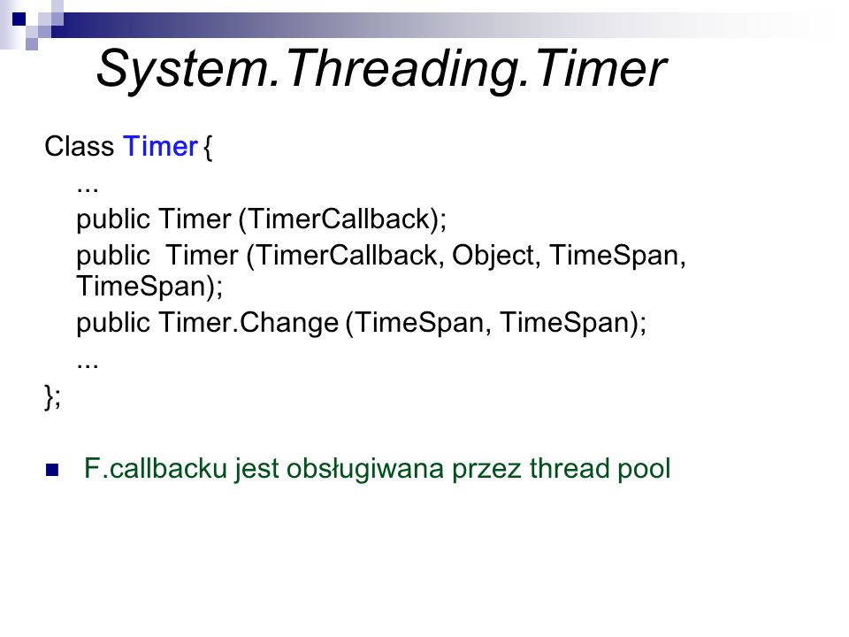 System.Threading.Timer Class Timer {... public Timer (TimerCallback); public Timer (TimerCallback, Object, TimeSpan, TimeSpan); public Timer.Change (T