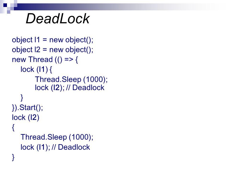 DeadLock object l1 = new object(); object l2 = new object(); new Thread (() => { lock (l1) { Thread.Sleep (1000); lock (l2); // Deadlock } }).Start();
