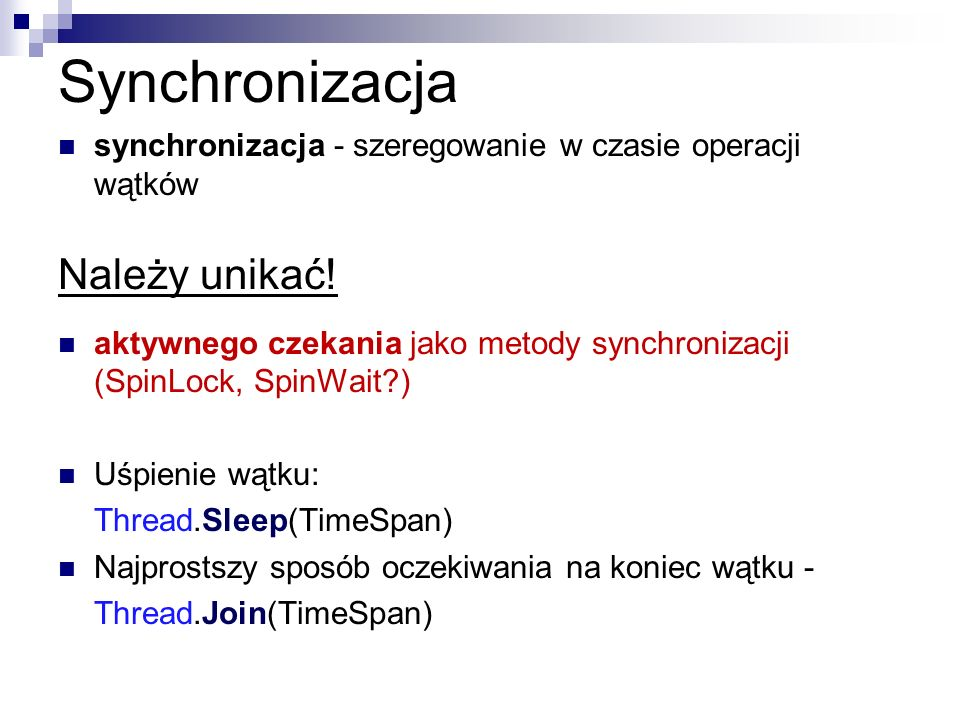 Synchronizacja synchronizacja - szeregowanie w czasie operacji wątków Należy unikać! aktywnego czekania jako metody synchronizacji (SpinLock, SpinWait