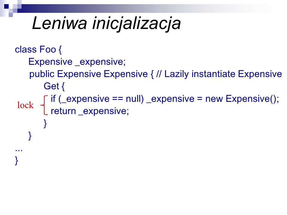 Leniwa inicjalizacja class Foo { Expensive _expensive; public Expensive Expensive { // Lazily instantiate Expensive Get { if (_expensive == null) _exp