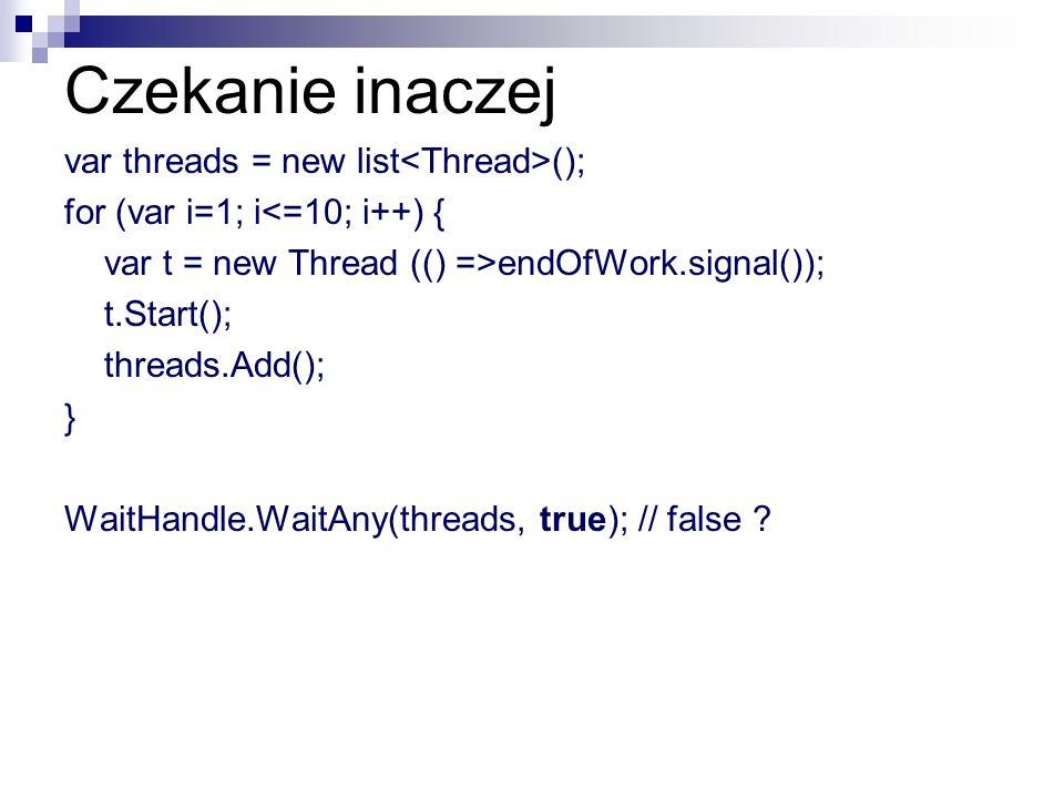 Czekanie inaczej var threads = new list (); for (var i=1; i<=10; i++) { var t = new Thread (() =>endOfWork.signal()); t.Start(); threads.Add(); } Wait