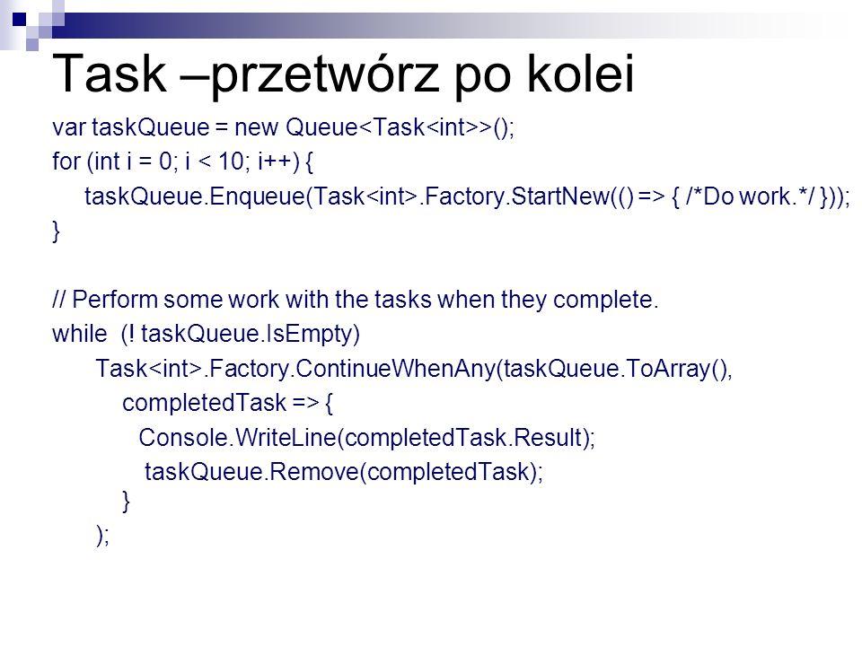 Task –przetwórz po kolei var taskQueue = new Queue >(); for (int i = 0; i < 10; i++) { taskQueue.Enqueue(Task.Factory.StartNew(() => { /*Do work.*/ })