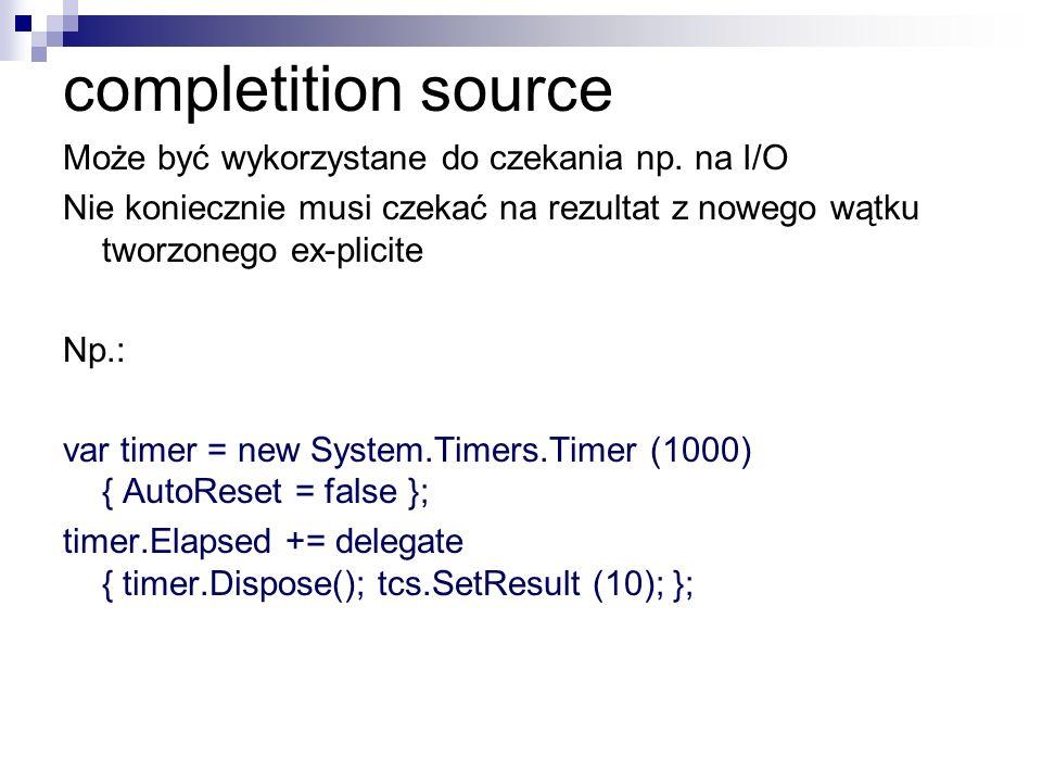 completition source Może być wykorzystane do czekania np. na I/O Nie koniecznie musi czekać na rezultat z nowego wątku tworzonego ex-plicite Np.: var
