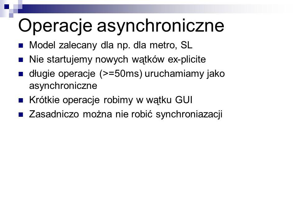Operacje asynchroniczne Model zalecany dla np. dla metro, SL Nie startujemy nowych wątków ex-plicite długie operacje (>=50ms) uruchamiamy jako asynchr