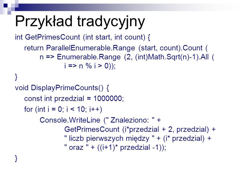 Przykład tradycyjny int GetPrimesCount (int start, int count) { return ParallelEnumerable.Range (start, count).Count ( n => Enumerable.Range (2, (int)