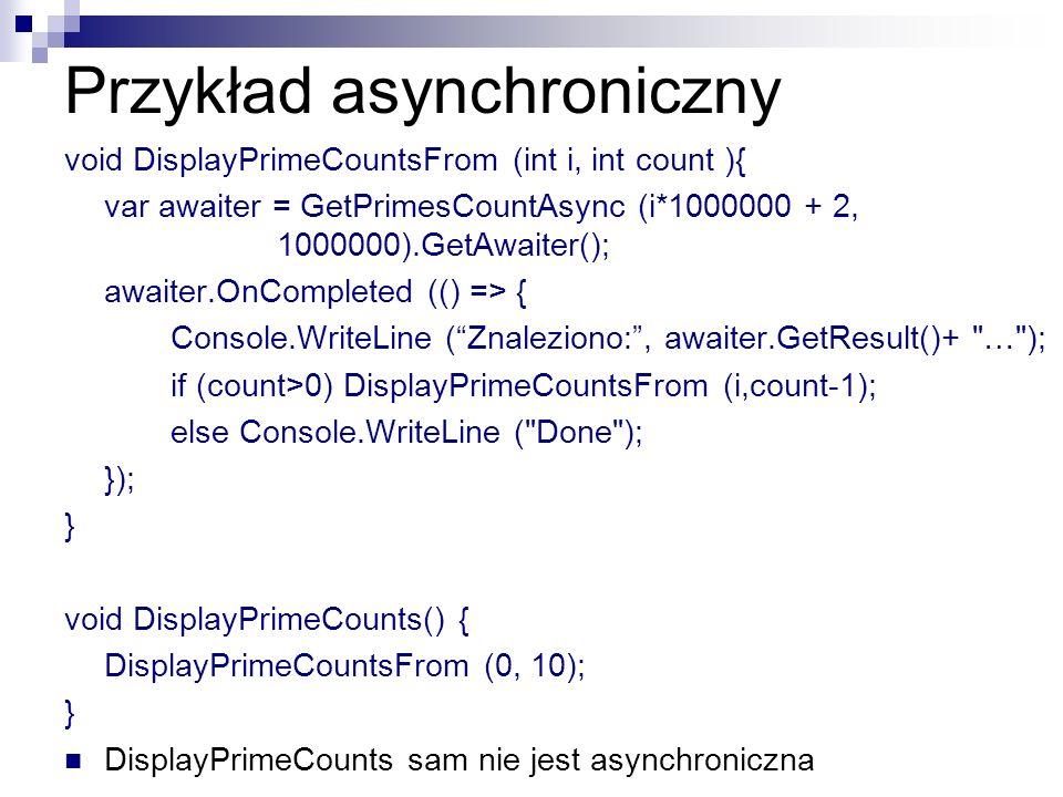 Przykład asynchroniczny void DisplayPrimeCountsFrom (int i, int count ){ var awaiter = GetPrimesCountAsync (i*1000000 + 2, 1000000).GetAwaiter(); awai