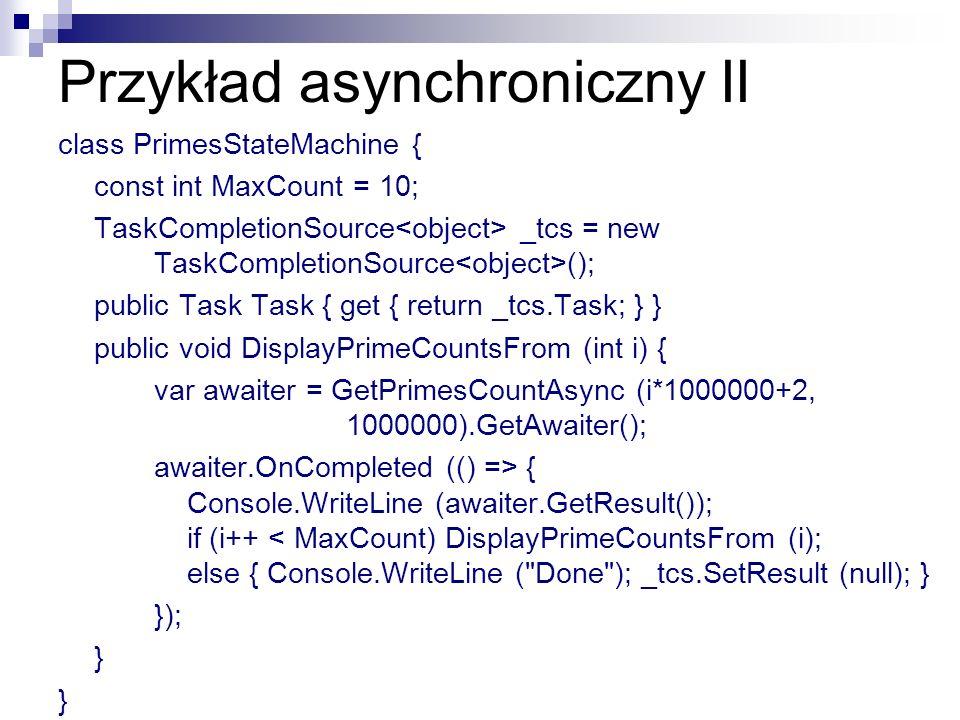 Przykład asynchroniczny II class PrimesStateMachine { const int MaxCount = 10; TaskCompletionSource _tcs = new TaskCompletionSource (); public Task Ta
