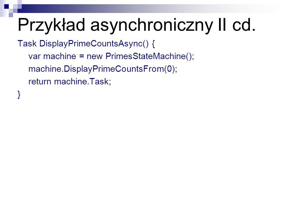 Przykład asynchroniczny II cd. Task DisplayPrimeCountsAsync() { var machine = new PrimesStateMachine(); machine.DisplayPrimeCountsFrom(0); return mach