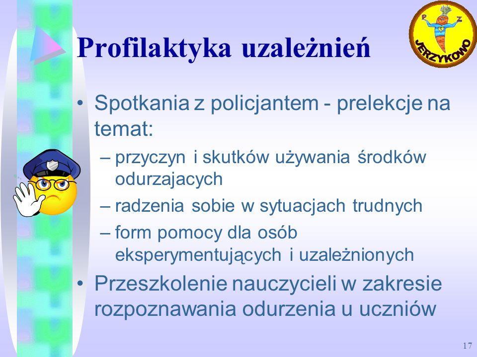 17 Profilaktyka uzależnień Spotkania z policjantem - prelekcje na temat: –przyczyn i skutków używania środków odurzajacych –radzenia sobie w sytuacjac