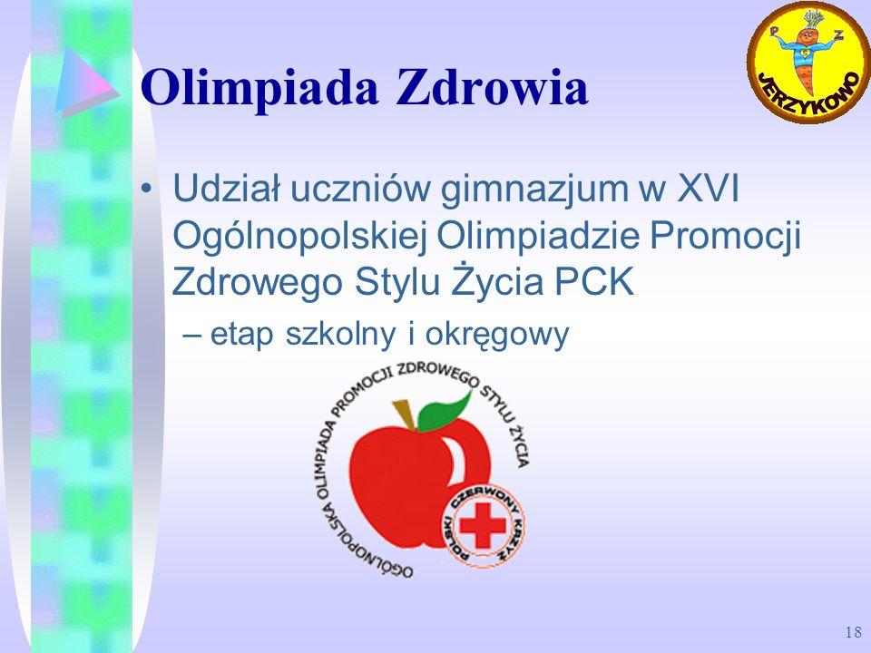 18 Olimpiada Zdrowia Udział uczniów gimnazjum w XVI Ogólnopolskiej Olimpiadzie Promocji Zdrowego Stylu Życia PCK –etap szkolny i okręgowy