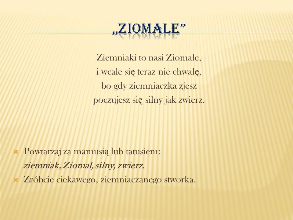 Ziemniaki to nasi Ziomale, i wcale si ę teraz nie chwal ę, bo gdy ziemniaczka zjesz poczujesz si ę silny jak zwierz. Powtarzaj za mamusi ą lub tatusie