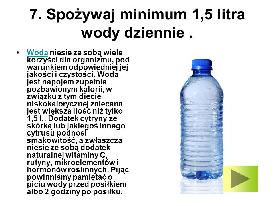 7. Spożywaj minimum 1,5 litra wody dziennie. Woda niesie ze sobą wiele korzyści dla organizmu, pod warunkiem odpowiedniej jej jakości i czystości. Wod