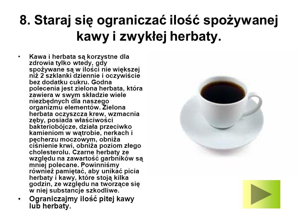 8. Staraj się ograniczać ilość spożywanej kawy i zwykłej herbaty. Kawa i herbata są korzystne dla zdrowia tylko wtedy, gdy spożywane są w ilości nie w