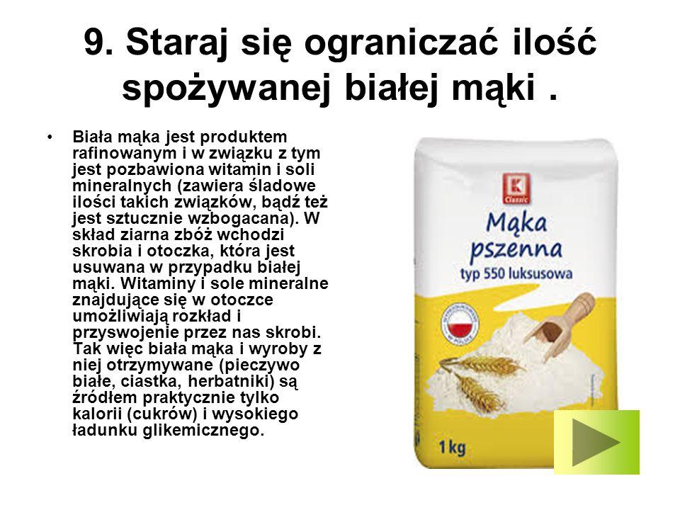 9. Staraj się ograniczać ilość spożywanej białej mąki. Biała mąka jest produktem rafinowanym i w związku z tym jest pozbawiona witamin i soli mineraln