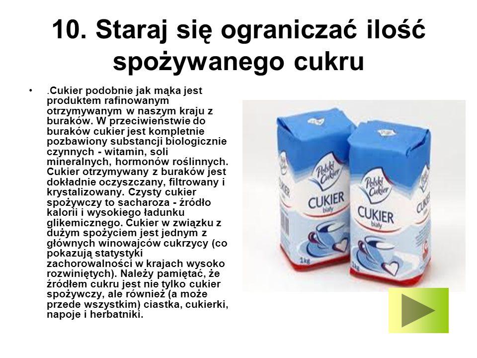 10. Staraj się ograniczać ilość spożywanego cukru.Cukier podobnie jak mąka jest produktem rafinowanym otrzymywanym w naszym kraju z buraków. W przeciw