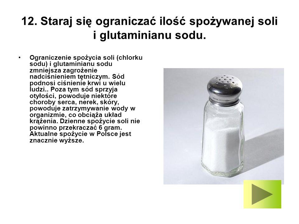 12. Staraj się ograniczać ilość spożywanej soli i glutaminianu sodu. Ograniczenie spożycia soli (chlorku sodu) i glutaminianu sodu zmniejsza zagrożeni